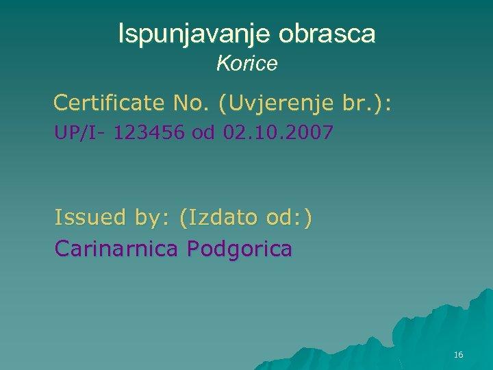 Ispunjavanje obrasca Korice Certificate No. (Uvjerenje br. ): UP/I- 123456 od 02. 10. 2007
