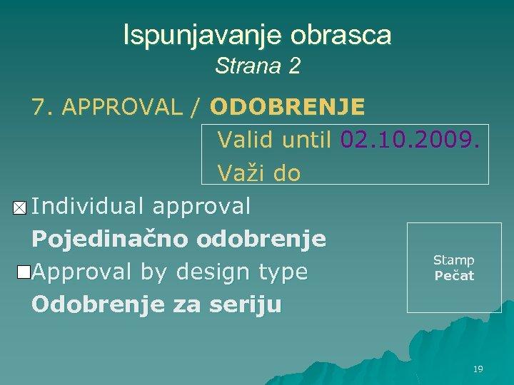 Ispunjavanje obrasca Strana 2 7. APPROVAL / ODOBRENJE Valid until 02. 10. 2009. Važi