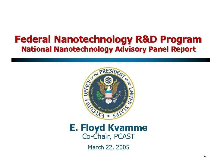 Federal Nanotechnology R&D Program National Nanotechnology Advisory Panel Report E. Floyd Kvamme Co-Chair, PCAST