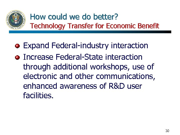 How could we do better? Technology Transfer for Economic Benefit Expand Federal-industry interaction Increase