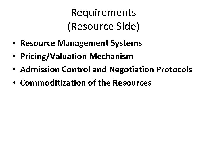 Requirements (Resource Side) • • Resource Management Systems Pricing/Valuation Mechanism Admission Control and Negotiation