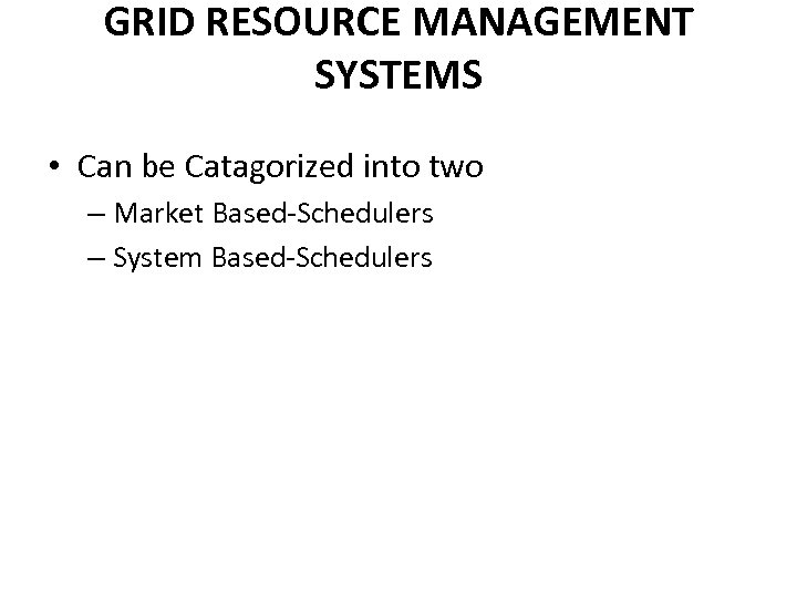 GRID RESOURCE MANAGEMENT SYSTEMS • Can be Catagorized into two – Market Based-Schedulers –