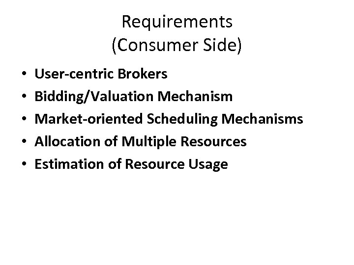 Requirements (Consumer Side) • • • User-centric Brokers Bidding/Valuation Mechanism Market-oriented Scheduling Mechanisms Allocation
