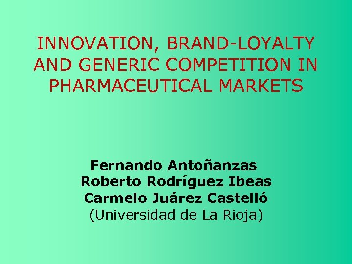 INNOVATION, BRAND-LOYALTY AND GENERIC COMPETITION IN PHARMACEUTICAL MARKETS Fernando Antoñanzas Roberto Rodríguez Ibeas Carmelo
