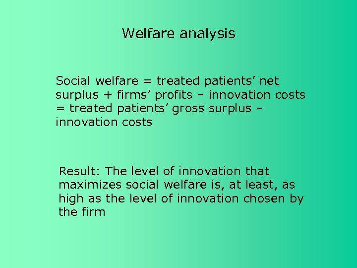 Welfare analysis Social welfare = treated patients' net surplus + firms' profits – innovation