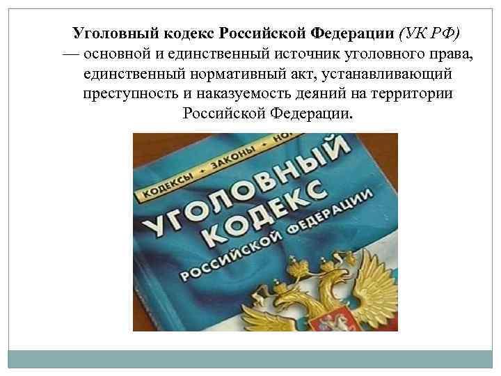 Уголовный кодекс Российской Федерации (УК РФ) — основной и единственный источник уголовного права, единственный