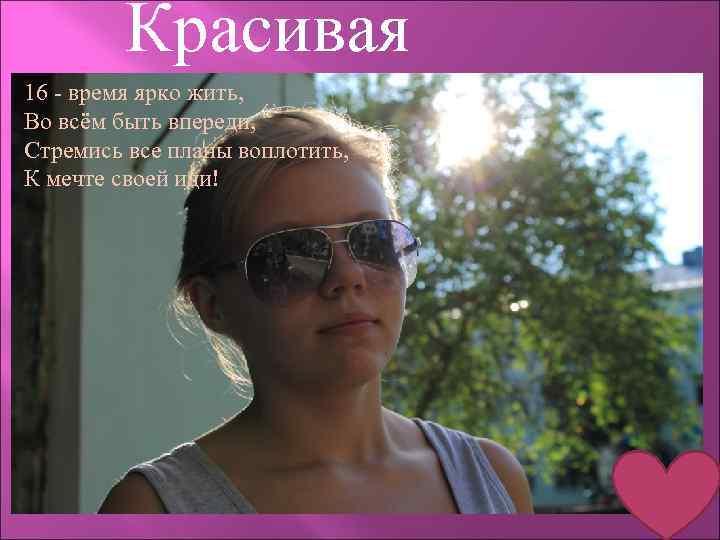 Красивая 16 - время ярко жить, Во всём быть впереди, Стремись все планы воплотить,