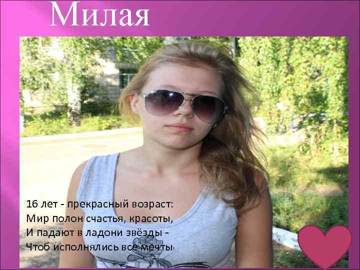 Милая 16 лет - прекрасный возраст: Мир полон счастья, красоты, И падают в ладони