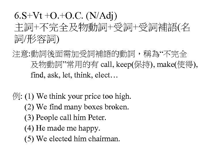 "6. S+Vt +O. C. (N/Adj) 主詞+不完全及物動詞+受詞+受詞補語(名 詞/形容詞) 注意: 動詞後面需加受詞補語的動詞,稱為""不完全 及物動詞""常用的有 call, keep(保持), make(使得), find,"