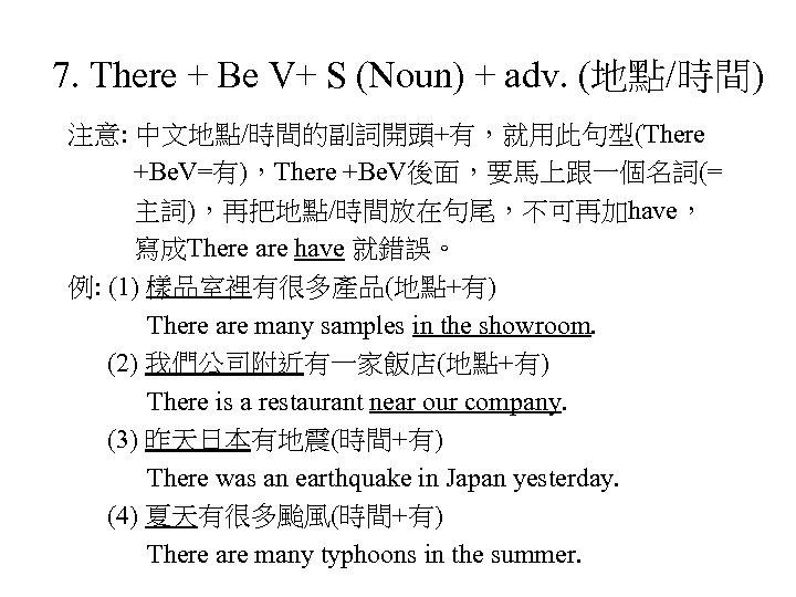 7. There + Be V+ S (Noun) + adv. (地點/時間) 注意: 中文地點/時間的副詞開頭+有,就用此句型(There +Be. V=有),There