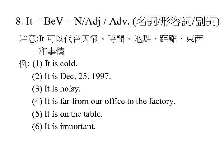 8. It + Be. V + N/Adj. / Adv. (名詞/形容詞/副詞) 注意: It 可以代替天氣、時間、地點、距離、東西 和事情