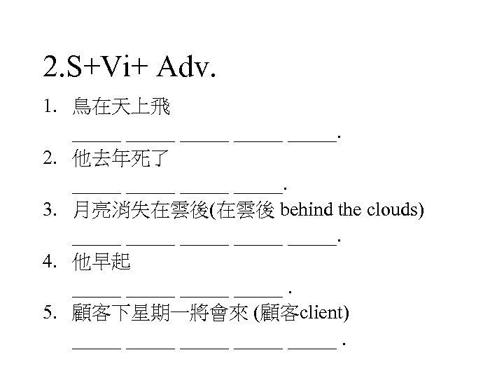 2. S+Vi+ Adv. 1. 鳥在天上飛 _____ _____. 2. 他去年死了 _____. 3. 月亮消失在雲後(在雲後 behind the