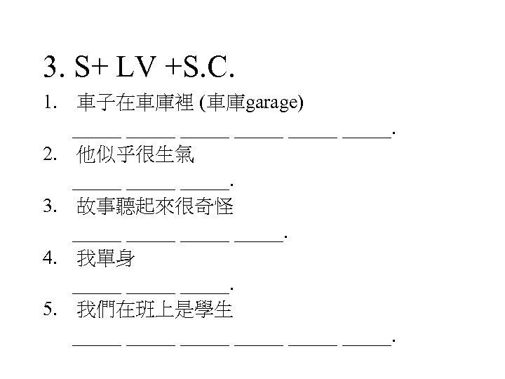 3. S+ LV +S. C. 1. 車子在車庫裡 (車庫garage) _____ _____. 2. 他似乎很生氣 _____. 3.