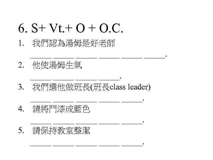 6. S+ Vt. + O. C. 1. 我們認為湯姆是好老師 _____ _____. 2. 他使湯姆生氣 _____. 3.