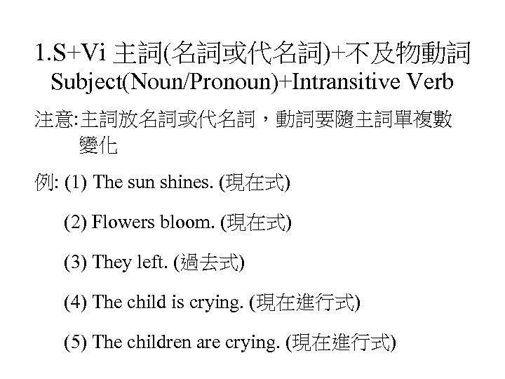 1. S+Vi 主詞(名詞或代名詞)+不及物動詞 Subject(Noun/Pronoun)+Intransitive Verb 注意: 主詞放名詞或代名詞,動詞要隨主詞單複數 變化 例: (1) The sun shines. (現在式)