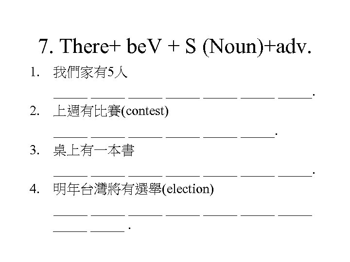 7. There+ be. V + S (Noun)+adv. 1. 我們家有5人 _____ _____. 2. 上週有比賽(contest) _____