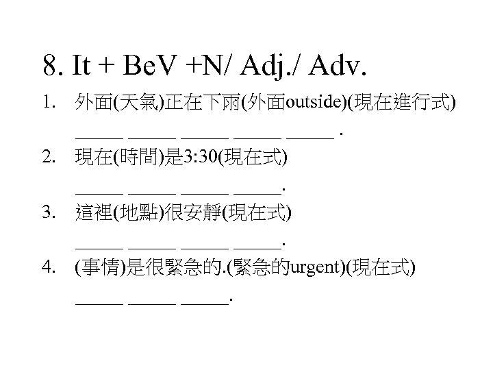 8. It + Be. V +N/ Adj. / Adv. 1. 外面(天氣)正在下雨(外面outside)(現在進行式) _____ _____. 2.