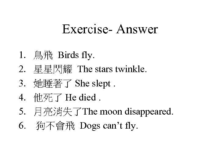 Exercise- Answer 1. 2. 3. 4. 5. 6. 鳥飛 Birds fly. 星星閃耀 The stars