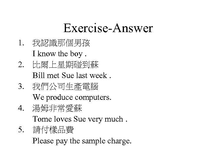 Exercise-Answer 1. 我認識那個男孩 I know the boy. 2. 比爾上星期碰到蘇 Bill met Sue last week.