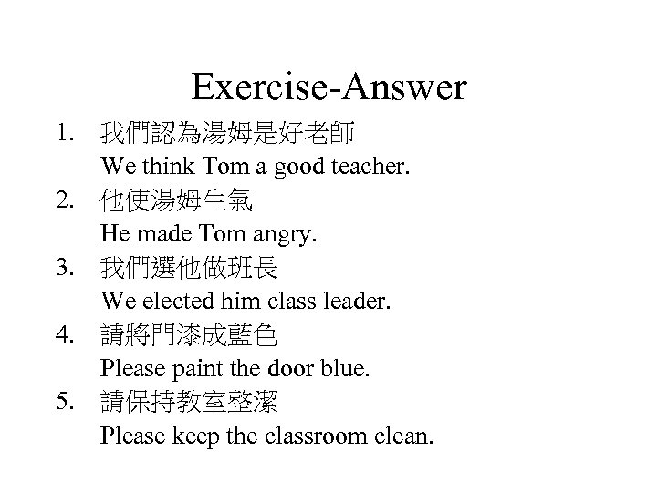 Exercise-Answer 1. 我們認為湯姆是好老師 We think Tom a good teacher. 2. 他使湯姆生氣 He made Tom