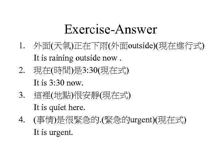 Exercise-Answer 1. 外面(天氣)正在下雨(外面outside)(現在進行式) It is raining outside now. 2. 現在(時間)是 3: 30(現在式) It is