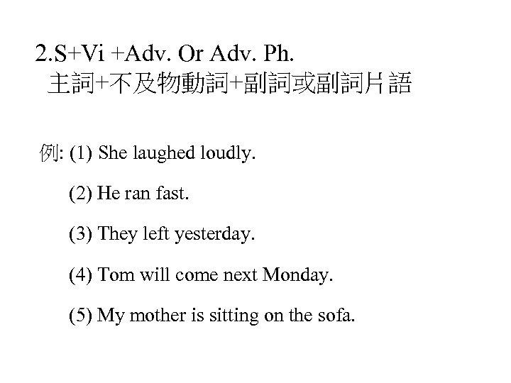 2. S+Vi +Adv. Or Adv. Ph. 主詞+不及物動詞+副詞或副詞片語 例: (1) She laughed loudly. (2) He