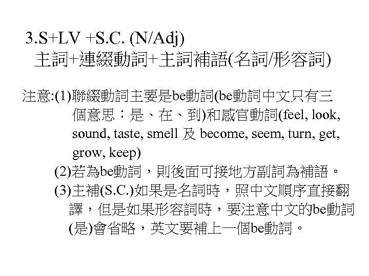 3. S+LV +S. C. (N/Adj) 主詞+連綴動詞+主詞補語(名詞/形容詞) 注意: (1)聯綴動詞主要是be動詞(be動詞中文只有三 個意思:是、在、到)和感官動詞(feel, look, sound, taste, smell 及