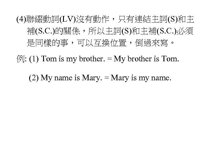 (4)聯綴動詞(LV)沒有動作,只有連結主詞(S)和主 補(S. C. )的關係,所以主詞(S)和主補(S. C. )必須 是同樣的事,可以互換位置,倒過來寫。 例: (1) Tom is my brother. =