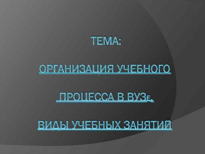 ТЕМА: ОРГАНИЗАЦИЯ УЧЕБНОГО ПРОЦЕССА В ВУЗЕ. ВИДЫ УЧЕБНЫХ ЗАНЯТИЙ