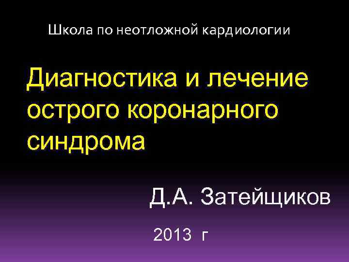 Школа по неотложной кардиологии Диагностика и лечение острого коронарного синдрома Д. А. Затейщиков 2013
