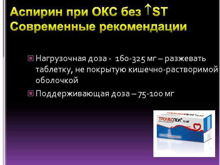 Нагрузочная доза - 160 -325 мг – разжевать таблетку, не покрытую кишечно-растворимой оболочкой