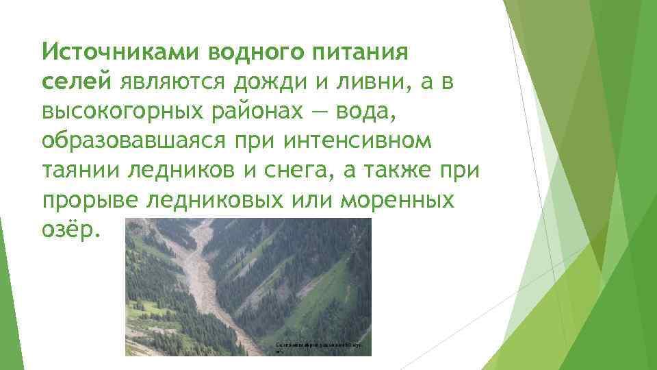 Источниками водного питания селей являются дожди и ливни, а в высокогорных районах — вода,