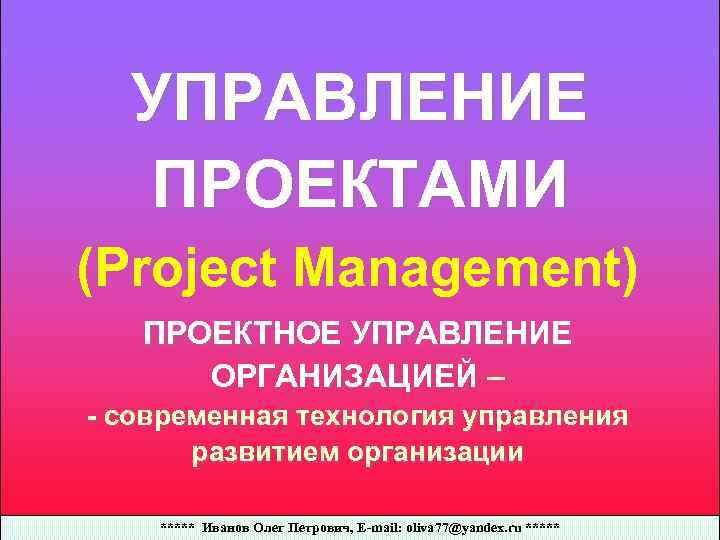 УПРАВЛЕНИЕ ПРОЕКТАМИ (Project Management) ПРОЕКТНОЕ УПРАВЛЕНИЕ ОРГАНИЗАЦИЕЙ – - современная технология управления развитием организации