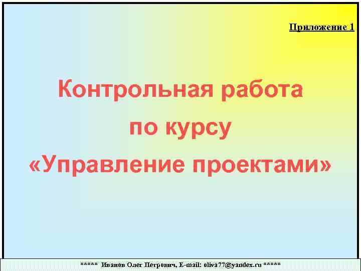 Приложение 1 Контрольная работа по курсу «Управление проектами» ***** Иванов Олег Петрович, E-mail: oliva