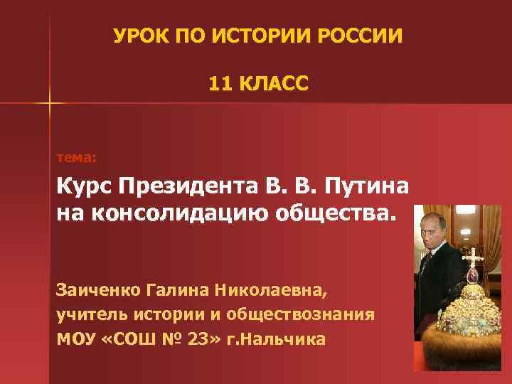 УРОК ПО ИСТОРИИ РОССИИ 11 КЛАСС тема: Курс Президента В. В. Путина на консолидацию