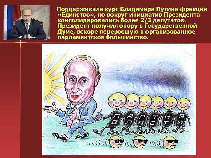 Поддерживала курс Владимира Путина фракция «Единство» , но вокруг инициатив Президента консолидировались более