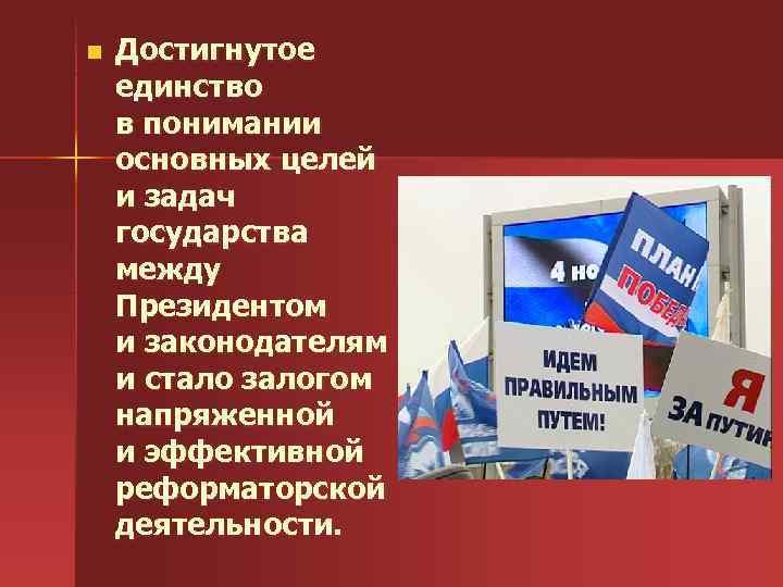 n Достигнутое единство в понимании основных целей и задач государства между Президентом и законодателям