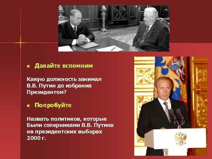 n Давайте вспомним Какую должность занимал В. В. Путин до избрания Президентом? n Попробуйте