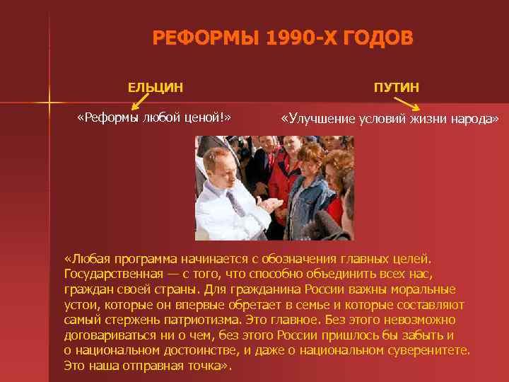 РЕФОРМЫ 1990 -Х ГОДОВ ЕЛЬЦИН «Реформы любой ценой!» ПУТИН «Улучшение условий жизни народа»
