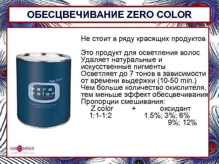 ОБЕСЦВЕЧИВАНИЕ ZERO COLOR Не стоит в ряду красящих продуктов Это продукт для осветления волос
