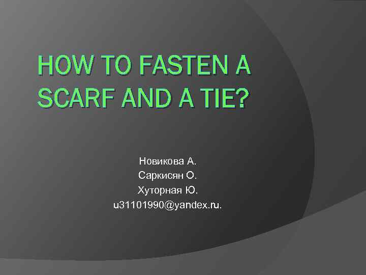 HOW TO FASTEN A SCARF AND A TIE? Новикова А. Саркисян О. Хуторная Ю.