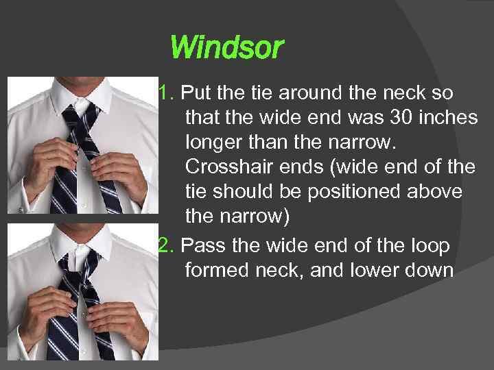 Windsor 1. Put the tie around the neck so that the wide end was