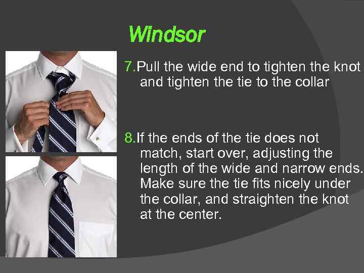 Windsor 7. Pull the wide end to tighten the knot and tighten the tie