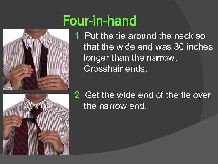 Four-in-hand 1. Put the tie around the neck so that the wide end was