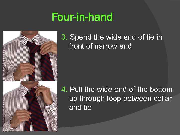 Four-in-hand 3. Spend the wide end of tie in front of narrow end 4.