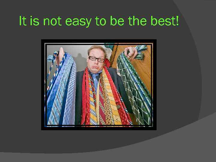It is not easy to be the best!