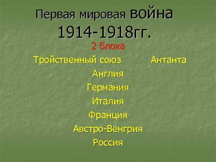 Первая мировая война 1914 -1918 гг. 2 блока Тройственный союз Антанта Англия Германия Италия