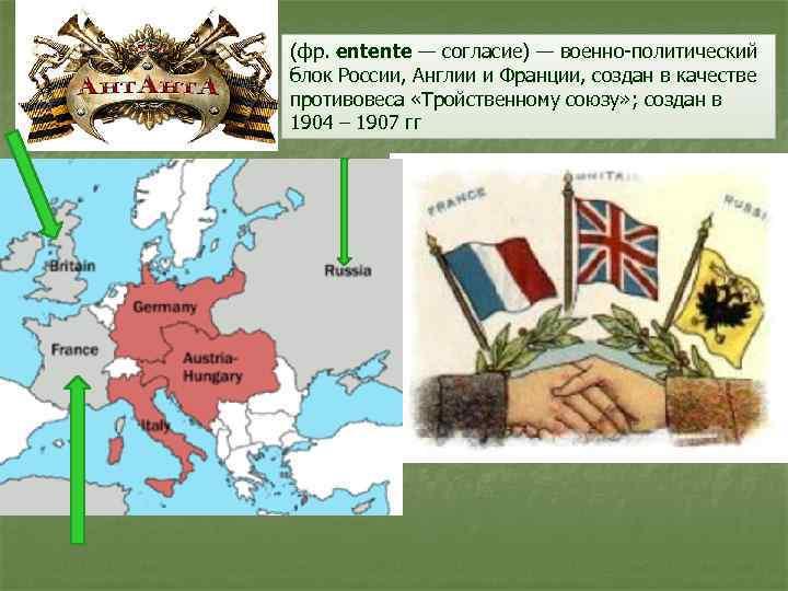 (фр. entente — согласие) — военно-политический блок России, Англии и Франции, создан в качестве