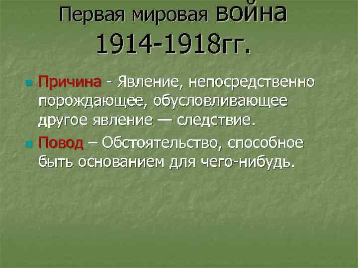 Первая мировая война 1914 -1918 гг. n n Причина - Явление, непосредственно порождающее, обусловливающее