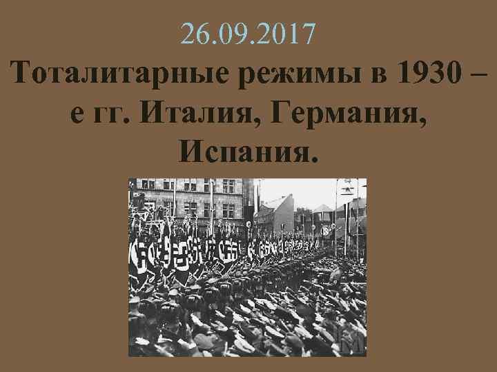 26. 09. 2017 Тоталитарные режимы в 1930 – е гг. Италия, Германия, Испания.